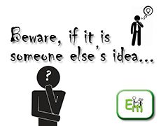 Beware, if it is someone else's idea.